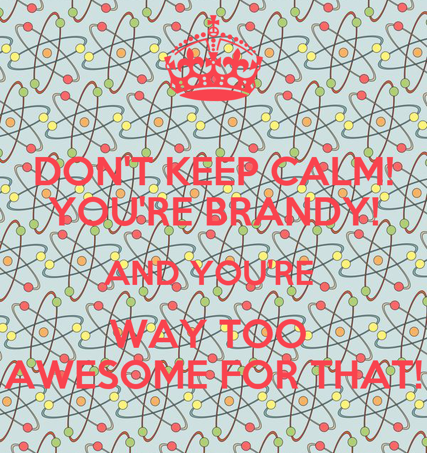 Don T Keep Calm You Re Brandy And You Re Way Too Awesome