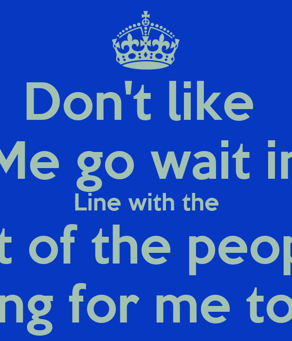 Dont Like Me Go Wait In Line With The Rest Of The People Waiting