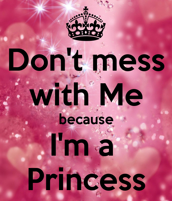 Dont Mess With Me Because Im A Princess Poster O Keep Calm O Matic