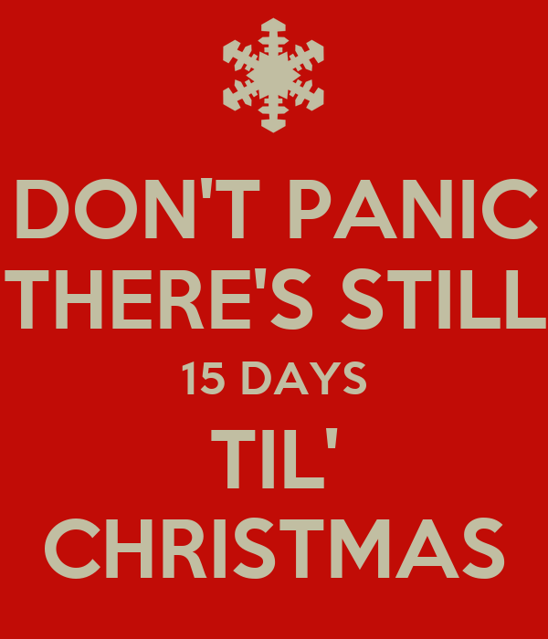 DON'T PANIC THERE'S STILL 15 DAYS TIL' CHRISTMAS - KEEP CALM AND CARRY ...