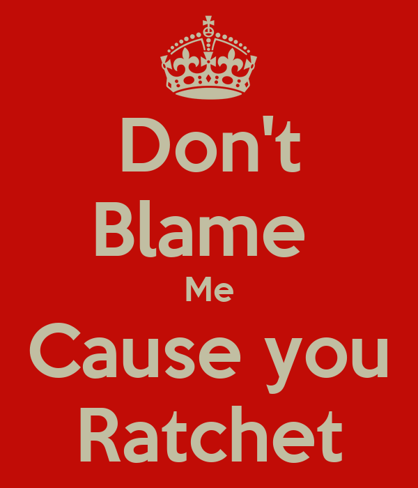 Blame Me Cause you Ratchet You Ratchet