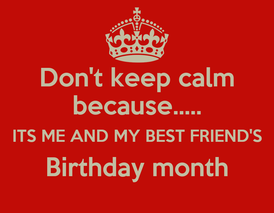 Don 39 t keep calm because its me and my best friend 39 s - Its my birthday month images ...