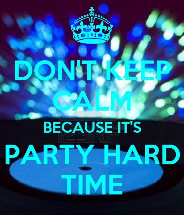 DON'T KEEP CALM BECAUSE IT'S PARTY HARD TIME Poster | jose ...