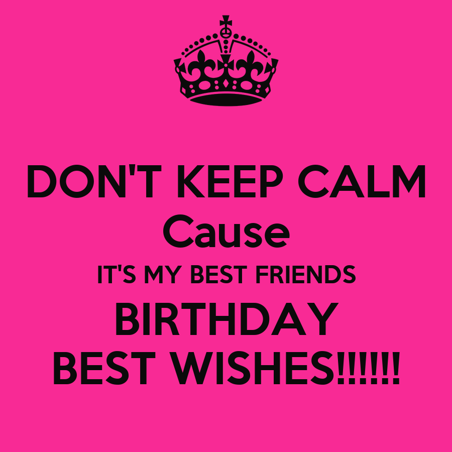 DON'T KEEP CALM Cause IT'S MY BEST FRIENDS BIRTHDAY BEST