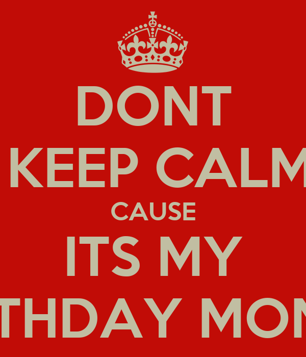 DONT KEEP CALM CAUSE ITS MY BIRTHDAY MONTHBirthday Month Cover Photos