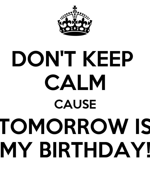 DONT KEEP CALM CAUSE TOMORROW IS MY BIRTHDAY! Poster Rache Keep Calm.