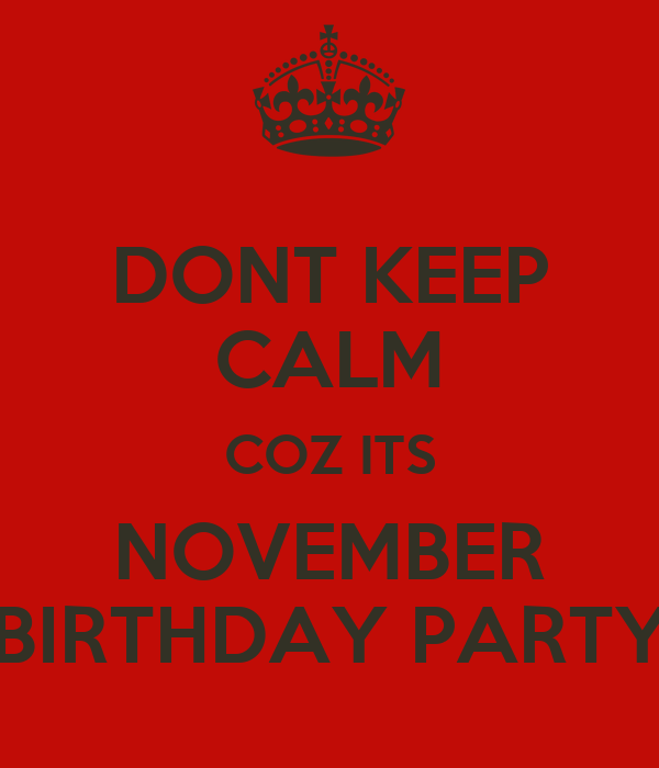 DONT KEEP CALM COZ ITS NOVEMBER BIRTHDAY PARTY