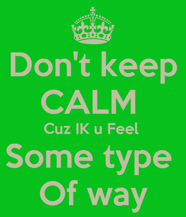 Don\'t keep CALM Cuz IK u Feel Some type Of way Poster ...