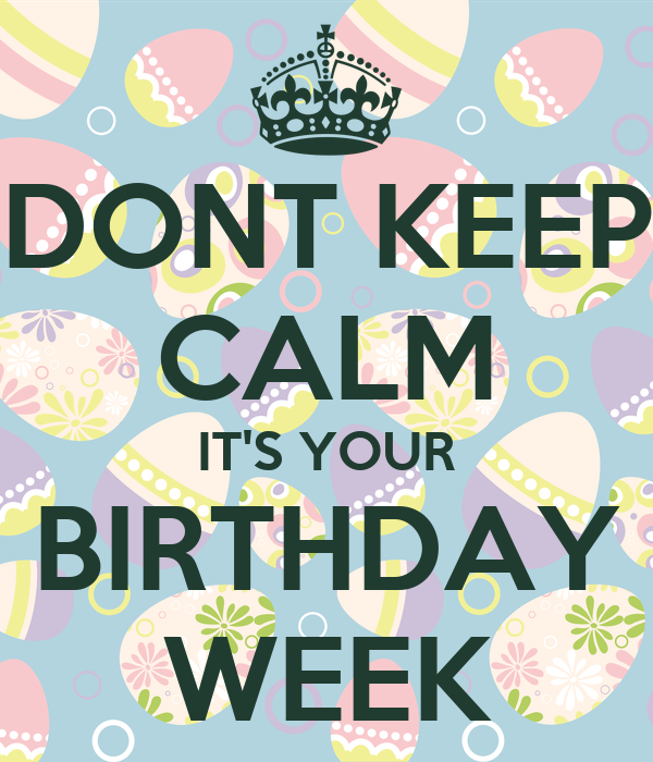 DONT KEEP CALM ITS YOUR BIRTHDAY WEEK - KEEP CALM AND