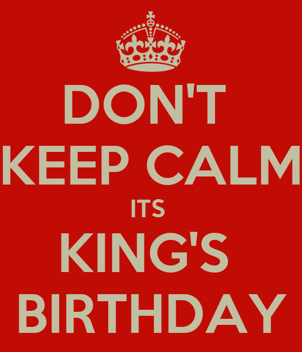 [Image: dont-keep-calm-its-kings-birthday.png]