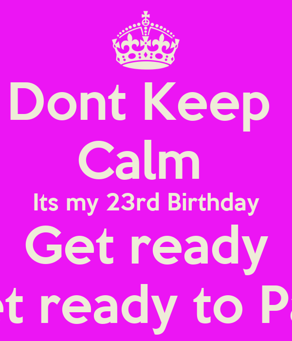 Dont Keep Calm Its my 23rd Birthday Get ready & get ready to ...