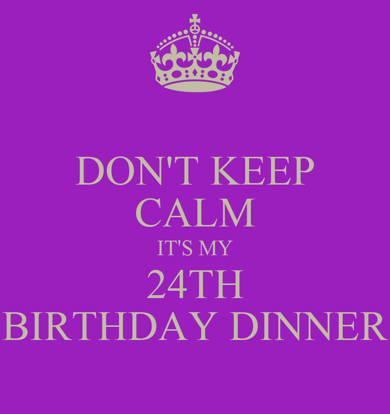 DON'T KEEP CALM IT'S MY 24TH BIRTHDAY DINNER