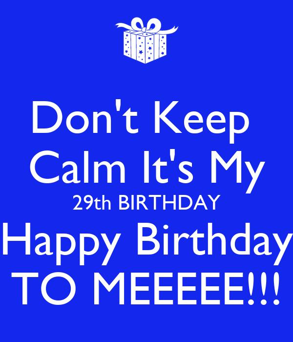 Don't Keep Calm It's My 29th BIRTHDAY Happy Birthday TO
