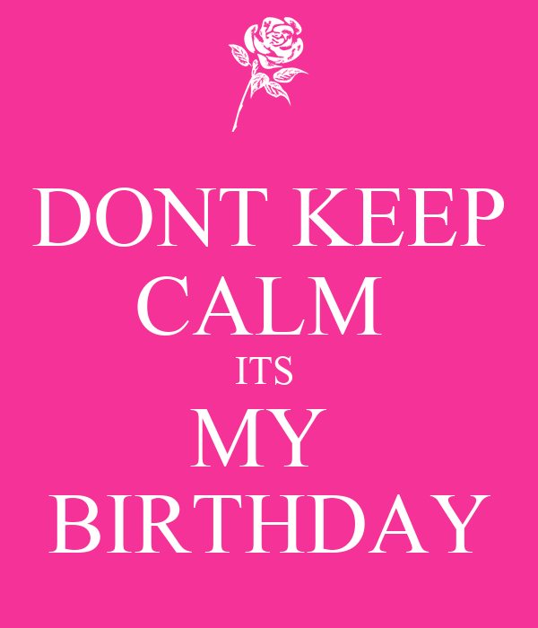 DONT KEEP CALM ITS MY BIRTHDAY - KEEP CALM AND CARRY ON ...