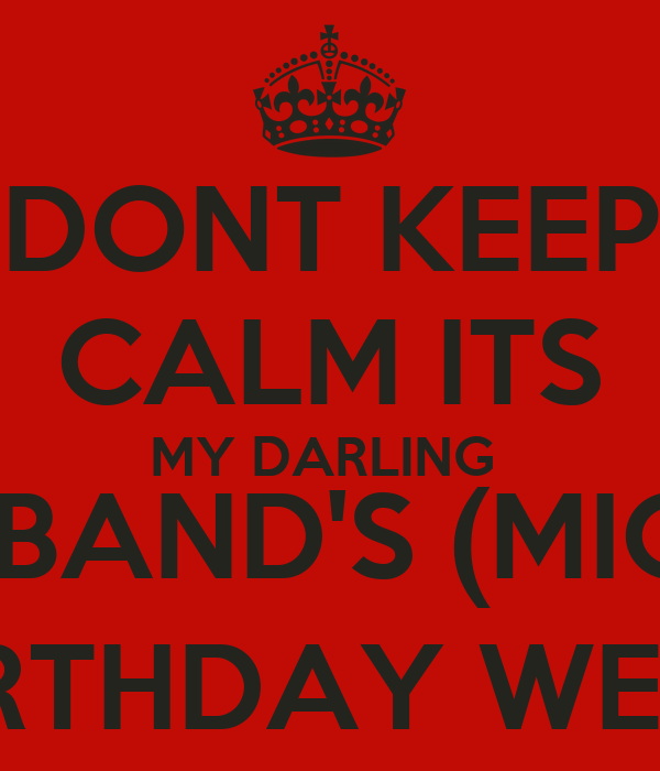 DONT KEEP CALM ITS MY DARLING HUSBAND'S (MICKY) BIRTHDAY