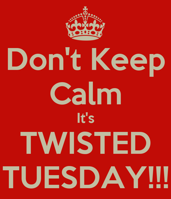 Don t keep calm it s twisted tuesday keep calm and carry on image