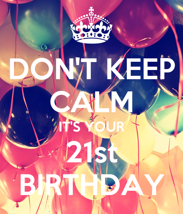 DON'T KEEP CALM IT'S YOUR 21st BIRTHDAY