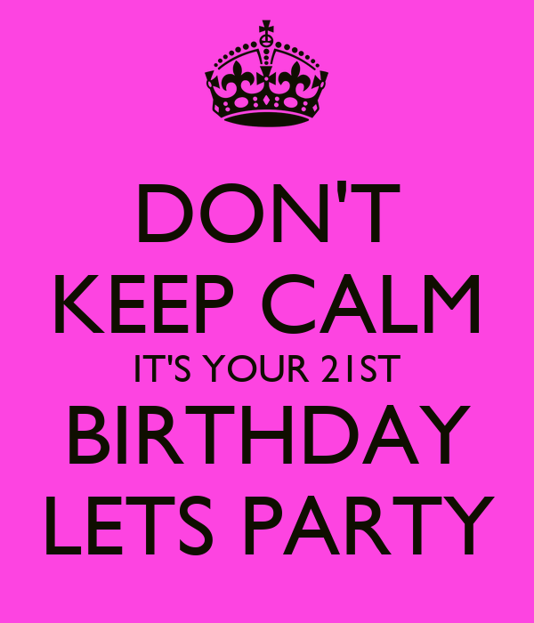 DON'T KEEP CALM IT'S YOUR 21ST BIRTHDAY LETS PARTY