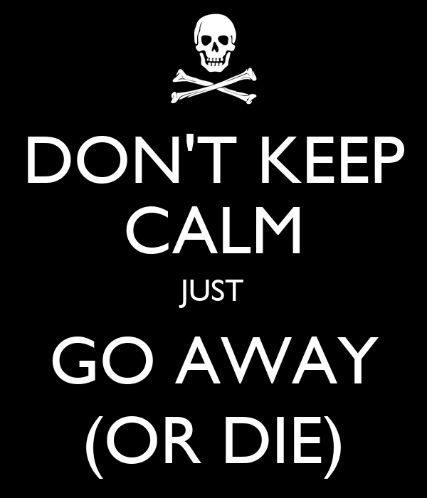 dont-keep-calm-just-go-away-or-die.png