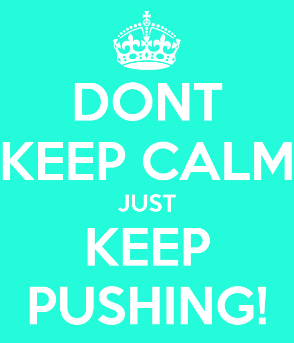 dont-keep-calm-just-keep-pushing.png Keep Calm And Be Yourself