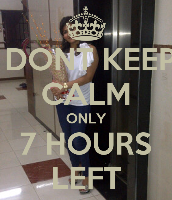 Dont Keep Calm Only 7 Hours Left Poster Mcnd Keep Calm