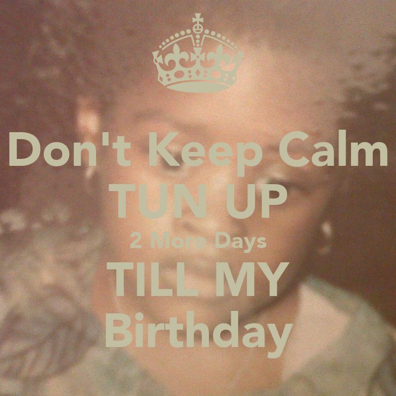 2 Days Till Your Birthday More Days Till my Birthday