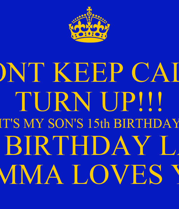 DONT KEEP CALM TURN UP!!! IT'S MY SON'S 15th BIRTHDAY
