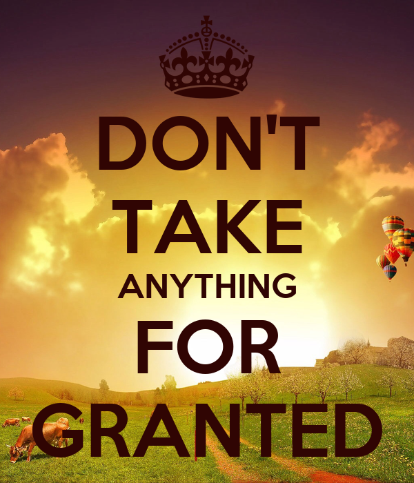 Dont Take Anything For Granted Quotes. QuotesGram