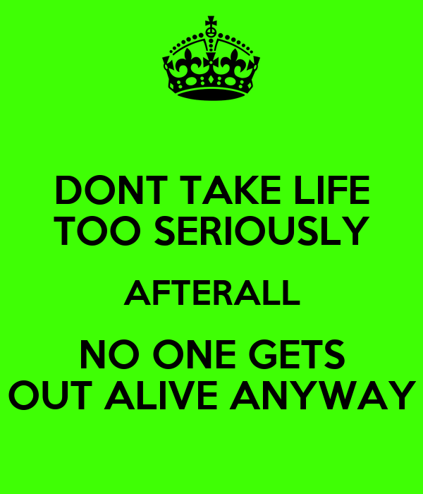 DONT TAKE LIFE TOO SERIOUSLY AFTERALL NO ONE GETS OUT