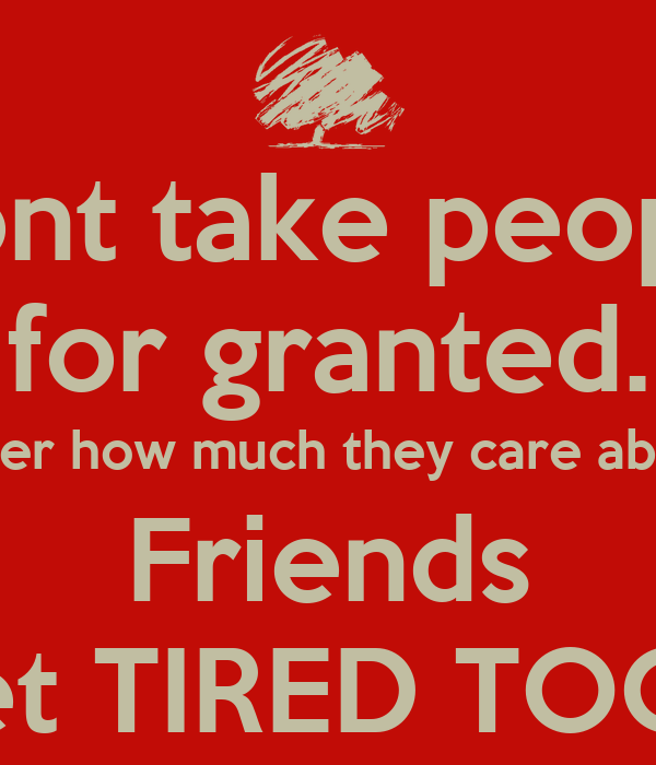 Quotes On Friends Taking You For Granted : Dont take people for granted no matter how much they care