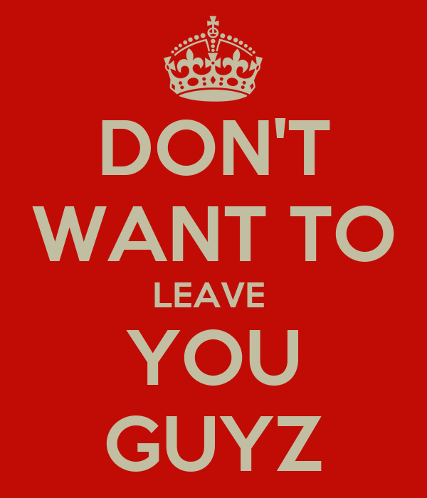 I Don T Want You To Leave Quotes: DON'T WANT TO LEAVE YOU GUYZ Poster