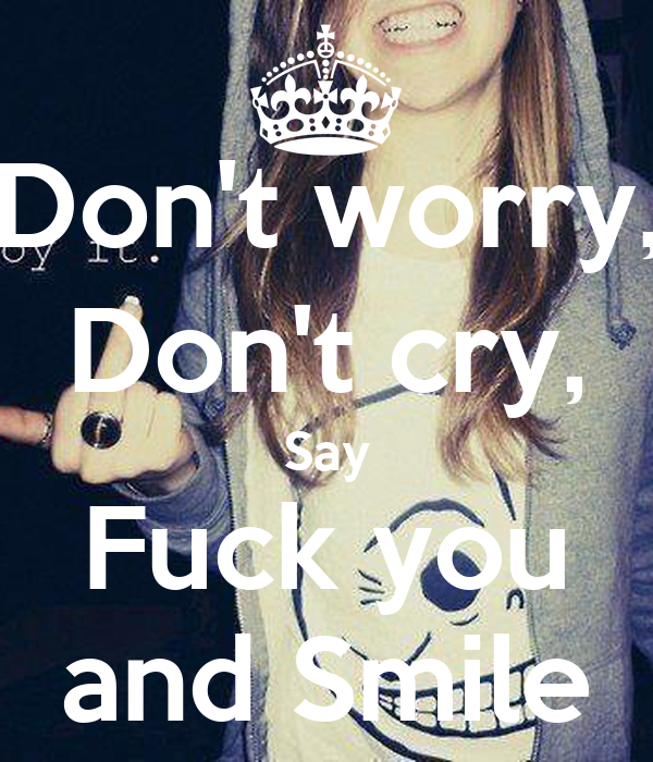 The best: don t cry say fuck you and smile