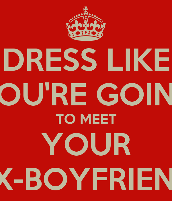 dress like youre going to meet your ex boyfriend shirt