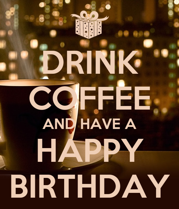 DRINK COFFEE AND HAVE A HAPPY BIRTHDAY Poster