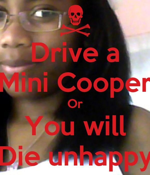 Drive a Mini Cooper Or You will Die unhappy - drive-a-mini-cooper-or-you-will-die-unhappy