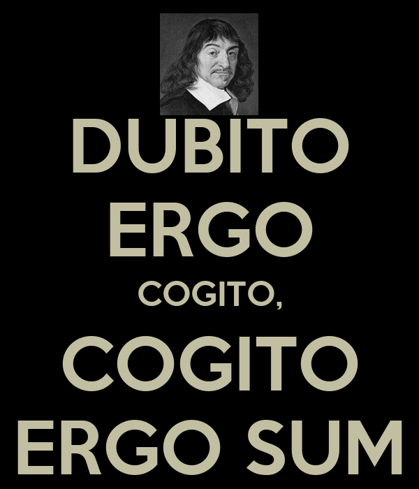 cogito ergo sum Rene descarte's (1596-1650) philosophical statement, i think, therefore i am  appears in latin in his principles of philosophy (1644): cogito ergo sum.