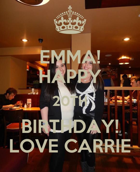 EMMA! HAPPY 20TH BIRTHDAY! LOVE CARRIE