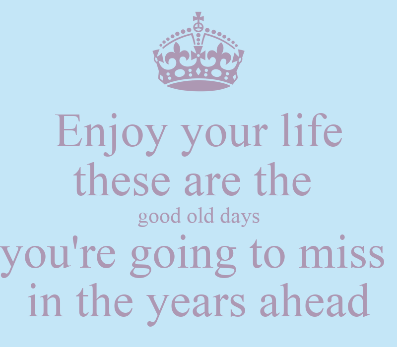Enjoy Your Life These Are The Good Old Days Youre Going To Miss In