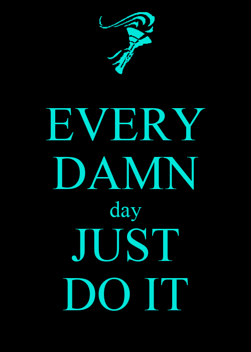 EVERY DAMN day JUST DO IT - KEEP CALM AND CARRY ON Image ...