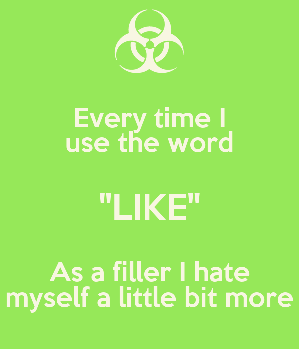 "Every time I use the word ""LIKE"" As a filler I hate myself ..."