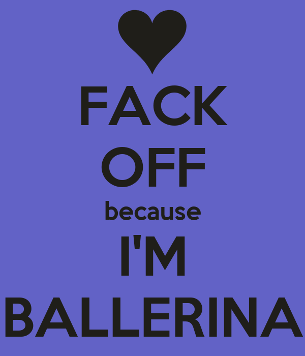 FACK OFF because I'M BALLERINA - KEEP CALM AND CARRY ON Image ...