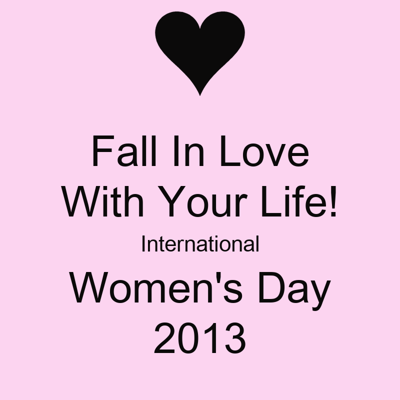 Fall In Love With Your Life! International Womens Day 2013 - KEEP CALM A...
