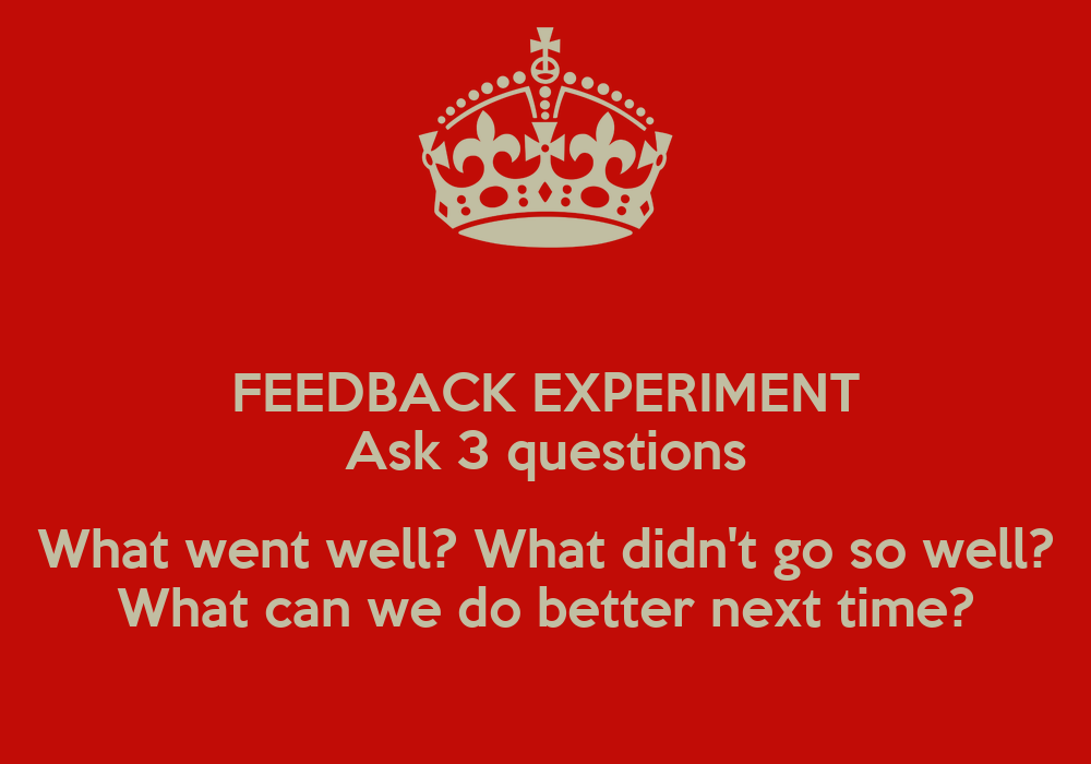 FEEDBACK EXPERIMENT Ask 3 questions What went well? What ...
