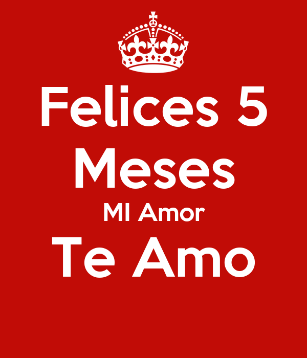 Felices 5 Meses MI Amor Te Amo - KEEP CALM AND CARRY ON Image ...