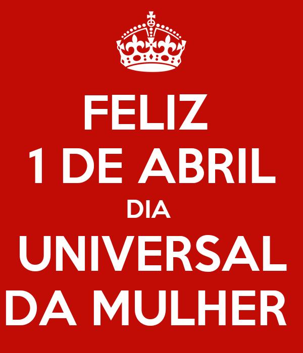 FELIZ 1 DE ABRIL DIA UNIVERSAL DA MULHER Poster | Momade Barros | Keep ...