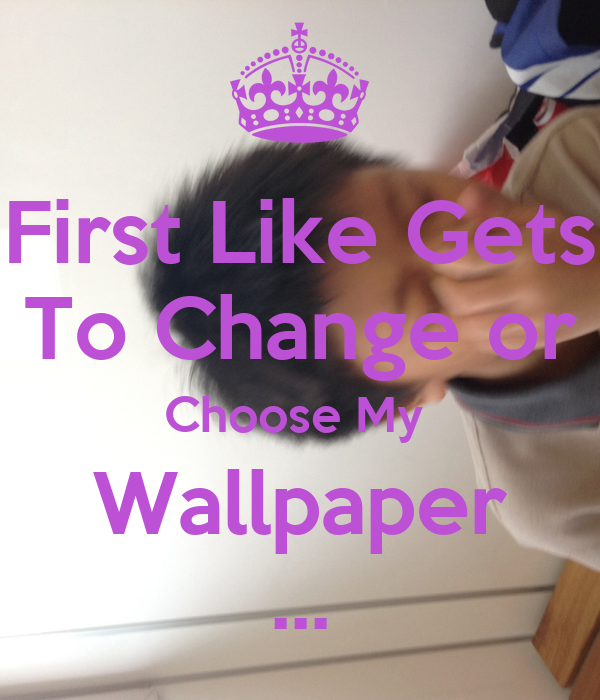 First Like Gets To Change or Choose My Wallpaper ... - KEEP CALM AND ...