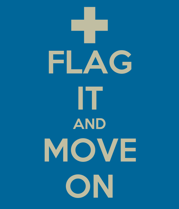 FLAG IT AND MOVE ON