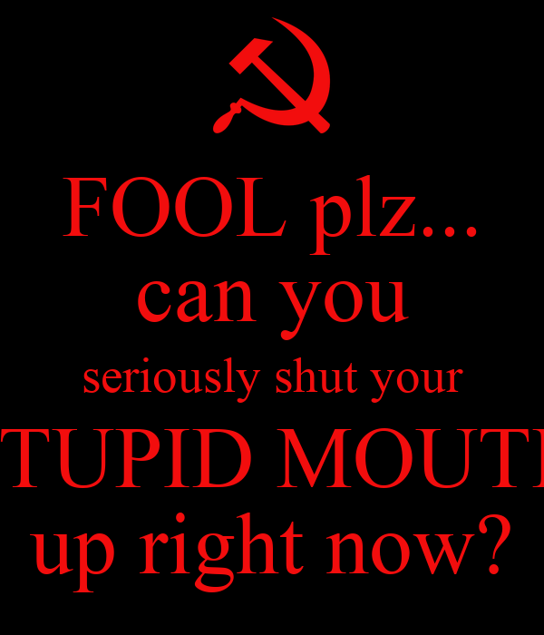 FOOL plz... can you seriously shut your STUPID MOUTH up ...