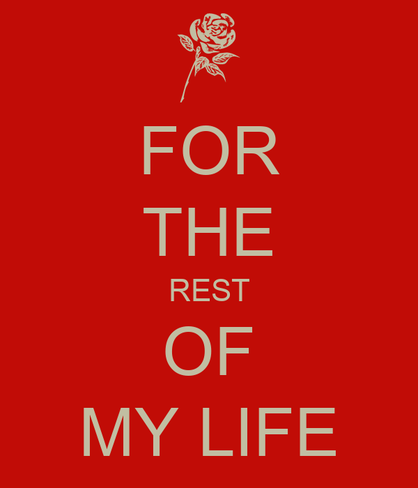 for the rest of my life: