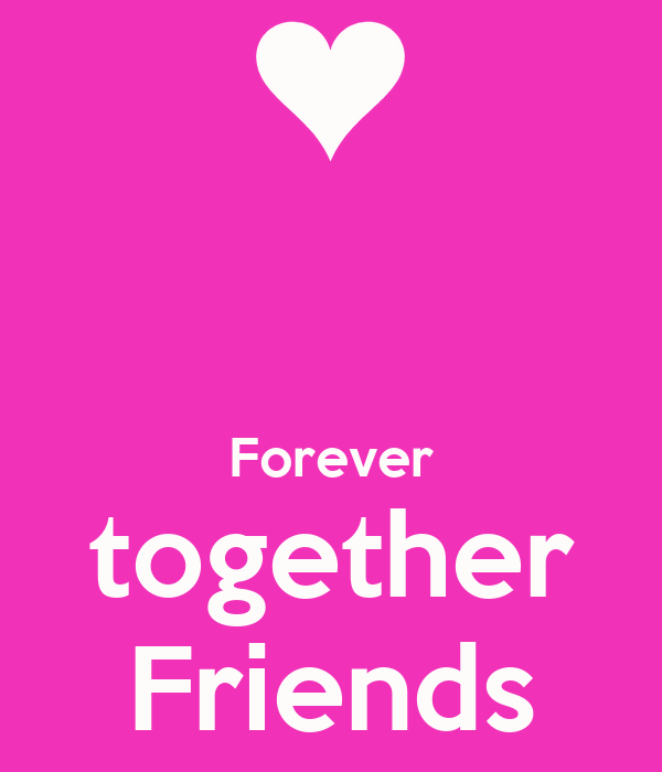 Forever together Friends - KEEP CALM AND CARRY ON Image ...